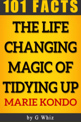 The Life Changing Magic of Tidying Up – 101 Amazing Facts - 101BookFacts