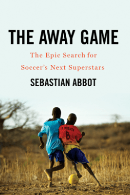 The Away Game: The Epic Search for Soccer's Next Superstars - Sebastian Abbot