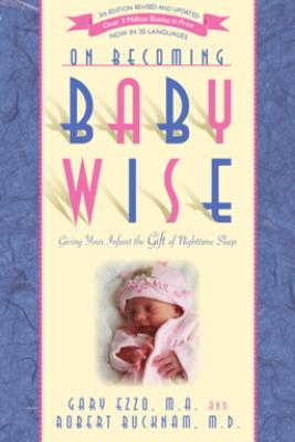On Becoming Baby Wise: Giving Your Infant the Gift of Nighttime Sleep - Gary Ezzo & Robert Bucknam