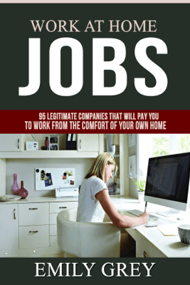Work at Home Jobs: 95 Legitimate Companies That Will Pay You to Work from the Comfort of Your Own Home - Emily Grey