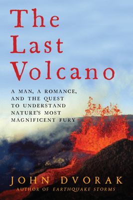 The Last Volcano: A Man, a Romance, and the Quest to Understand Nature's Most Magnificent Fury - John Dvorak