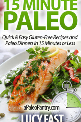 15 Minute Paleo: Quick & Easy Gluten-Free Recipes and Paleo Dinners in 15 Minutes or Less - Lucy Fast