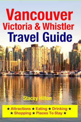 Vancouver, Victoria & Whistler Travel Guide - Stacey Hilton