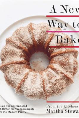 A New Way to Bake - Editors of Martha Stewart Living