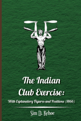 The Indian Club Exercise: With Explanatory Figures and Positions (1866) - Sim D. Kehoe