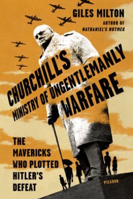 Churchill's Ministry of Ungentlemanly Warfare - Giles Milton