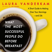 Laura Vanderkam - What the Most Successful People Do Before Breakfast: A Short Guide to Making Over Your Mornings—and Life (Unabridged)  artwork
