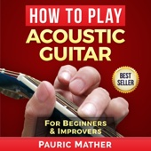 Pauric Mather - How to Play Acoustic Guitar: The Ultimate Beginner Acoustic Guitar Book (Unabridged)  artwork
