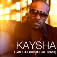 I Can't Let You Go (feat. Shana) Kaysha