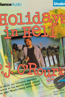 Holidays in Hell: In Which Our Intrepid Reporter Travels to the World's Worst Places and Asks, 'What's Funny About This' (Unabridged) - P.J. O'Rourke