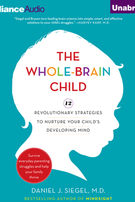 The Whole-Brain Child: 12 Revolutionary Strategies to Nurture Your Child's Developing Mind, Survive Everyday Parenting Struggles, and Help Your Family Thrive (Unabridged) - Daniel J. Siegel & Tina Payne Bryson