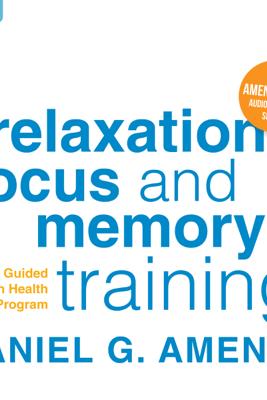 Relaxation, Focus, And Memory Training: A Guided Brain Health Program - Daniel G. Amen, M.D.