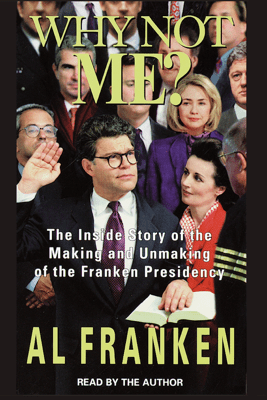 Why Not Me?: The Inside Story Behind the Making and the Unmaking of the Franken Presidency (Abridged) - Al Franken
