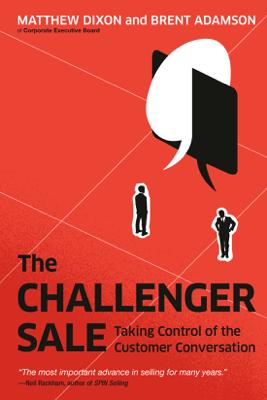 The Challenger Sale: Taking Control of the Customer Conversation (Unabridged) - Matthew Dixon & Brent Adamson
