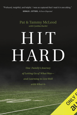 Hit Hard: One Family's Journey of Letting Go of What Was  - and Learning to Live Well with What Is (Unabridged) - Pat McLeod, Tammy McLeod & Cynthia Ruchti