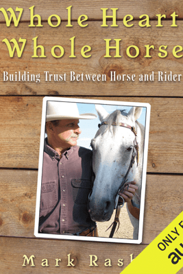 Whole Heart, Whole Horse: Building Trust Between Horse and Rider (Unabridged) - Mark Rashid