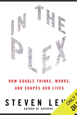 In the Plex: How Google Thinks, Works, And Shapes Our Lives (Unabridged) - Steven Levy