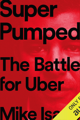Super Pumped: The Battle for Uber (Unabridged) - Mike Isaac