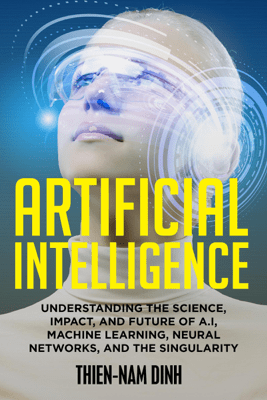 Artificial Intelligence: Understanding the Science, Impact, and Future of AI, Machine Learning, Neural Networks, and the Singularity (Unabridged) - Thien-Nam Dinh