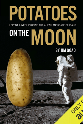 Potatoes on the Moon: I Spent a Week Probing the Alien Landscape of Idaho (Unabridged) - Jim Goad