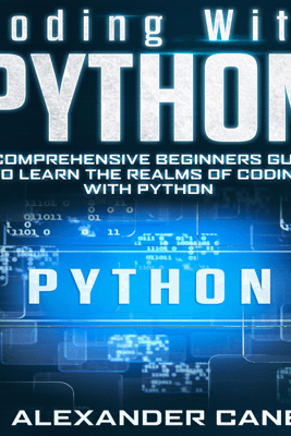 Coding with Python: A Comprehensive Beginners Guide to Learn the Realms of Coding with Python (Unabridged) - Alexander Cane
