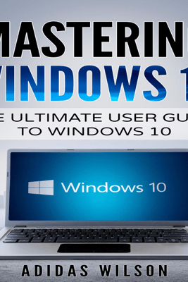 Mastering Windows 10: The Ultimate User Guide to Windows 10 (Unabridged) - Adidas Wilson