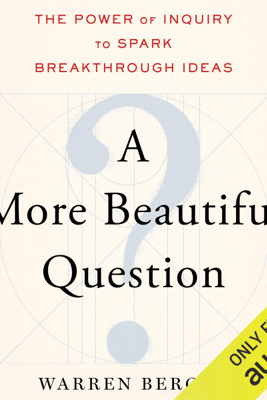 A More Beautiful Question: The Power of Inquiry to Spark Breakthrough Ideas (Unabridged) - Warren Berger