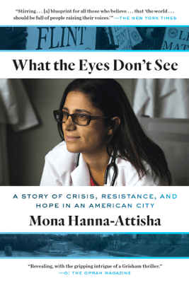 What the Eyes Don't See: A Story of Crisis, Resistance, and Hope in an American City (Unabridged) - Mona Hanna-Attisha