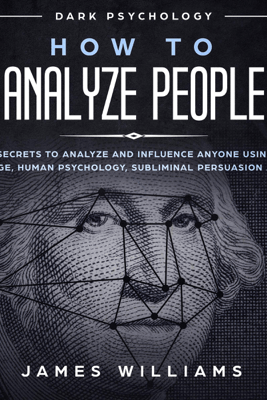 How to Analyze People: Dark Psychology: Dark Secrets to Analyze and Influence Anyone Using Body Language, Human Psychology, Subliminal Persuasion, and NLP (Unabridged) - James W. Williams