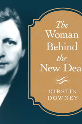 The Woman Behind the New Deal: The Life of Frances Perkins, Fdr's Secretary of Labor and His Moral Conscience - Kirstin Downey