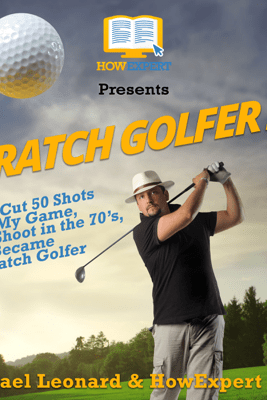 Scratch Golfer 2.0: How I Cut 50 Shots from My Game, Now Shoot in the 70's, and Became a Scratch Golfer (Unabridged) - HowExpert Press & Michael Leonard