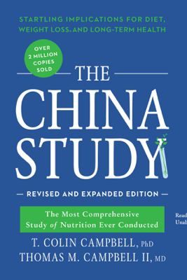 The China Study, Revised and Expanded Edition: The Most Comprehensive Study of Nutrition Ever Conducted and the Startling Implications for Diet, Weight Loss, and Long-Term Health - T. Colin Campbell PhD & Thomas M. Campbell II, MD