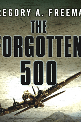 The Forgotten 500: The Untold Story of the Men Who Risked All for the Greatest Rescue Mission of World War II - Gregory A. Freeman
