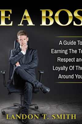 Be a Boss: A Guide to Earning the Trust, Respect and Loyalty of Those Around You (Unabridged) - Landon T. Smith