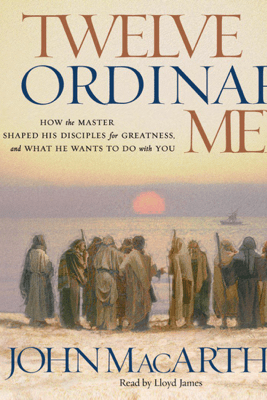 Twelve Ordinary Men: How the Master Shaped His Disciples for Greatness, and What He Wants to Do With You - John MacArthur