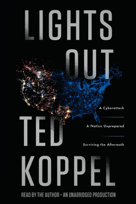 Lights Out: A Cyberattack, A Nation Unprepared, Surviving the Aftermath (Unabridged) - Ted Koppel