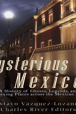 Mysterious Mexico: A History of Ghosts, Legends, and Perplexing Places Across the Mexican States (Unabridged) - Charles River Editors & Gustavo Vazquez-Lozano