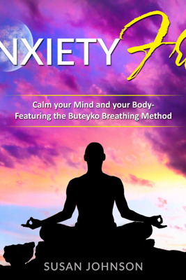 Anxiety Free: Calm Your Mind and Your Body- Featuring the Buteyko Breathing Method (Unabridged) - Susan Johnson