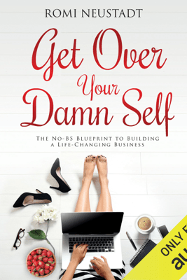 Get Over Your Damn Self: The No-BS Blueprint to Building a Life-Changing Business (Unabridged) - Romi Neustadt