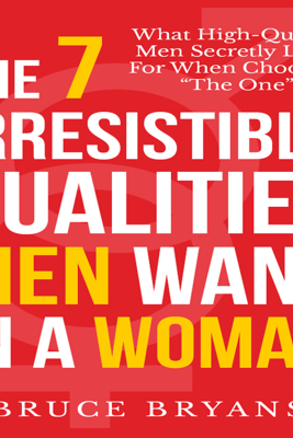 The 7 Irresistible Qualities Men Want in a Woman: What High-quality Men Secretly Look for When Choosing the One - Bruce Bryans