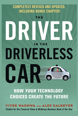 The Driver in the Driverless Car: How Your Technology Choices Create the Future - Vivek Wadhwa & Alex Salkever