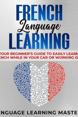 French Language Learning: Your Beginner's Guide to Easily Learn French While in Your Car or Working Out! (Unabridged) - Language Learning Mastery