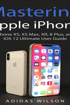 Mastering Apple iPhone: iPhone XS, XS Max, XR, 8 Plus, and IOS 12 Ultimate User Guide (Unabridged) - Adidas Wilson