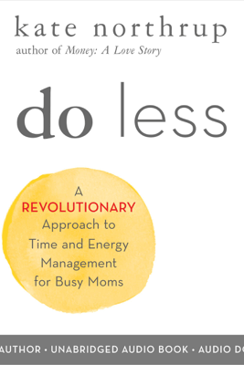 Do Less: A Revolutionary Approach to Time and Energy Management for Busy Moms (Unabridged) - Kate Northrup