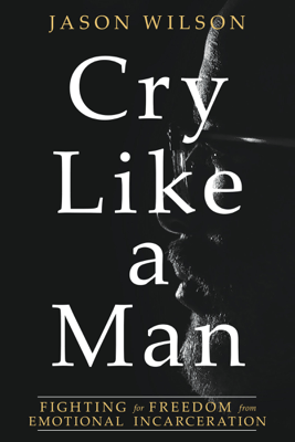 Cry Like a Man: Fighting for Freedom from Emotional Incarceration - Jason Wilson