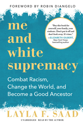 Me and White Supremacy: Combat Racism, Change the World, and Become a Good Ancestor - Layla F. Saad