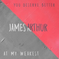 You Deserve Better / At My Weakest - Single - James Arthur