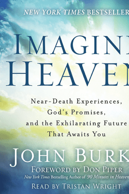 Imagine Heaven: Near-Death Experiences, God's Promises, and the Exhilarating Future That Awaits You - John Burke