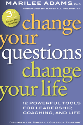 Change Your Questions, Change Your Life: 12 Powerful Tools for Leadership, Coaching, and Life - Marilee Adams & Marshall Goldsmith