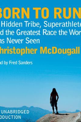 Born to Run: A Hidden Tribe, Superathletes, and the Greatest Race the World Has Never Seen (Unabridged) - Christopher McDougall